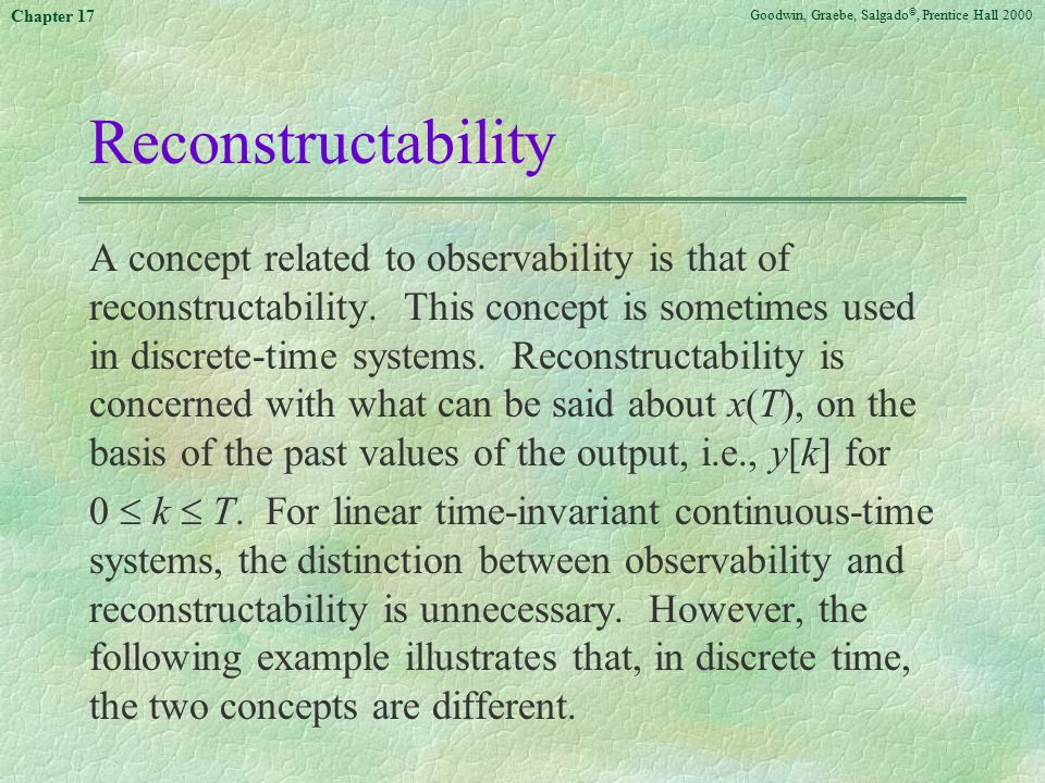 Goodwin, Graebe, Salgado ©, Prentice Hall 2000 Chapter 17 Reconstructability A concept related to observability is that of reconstructability.