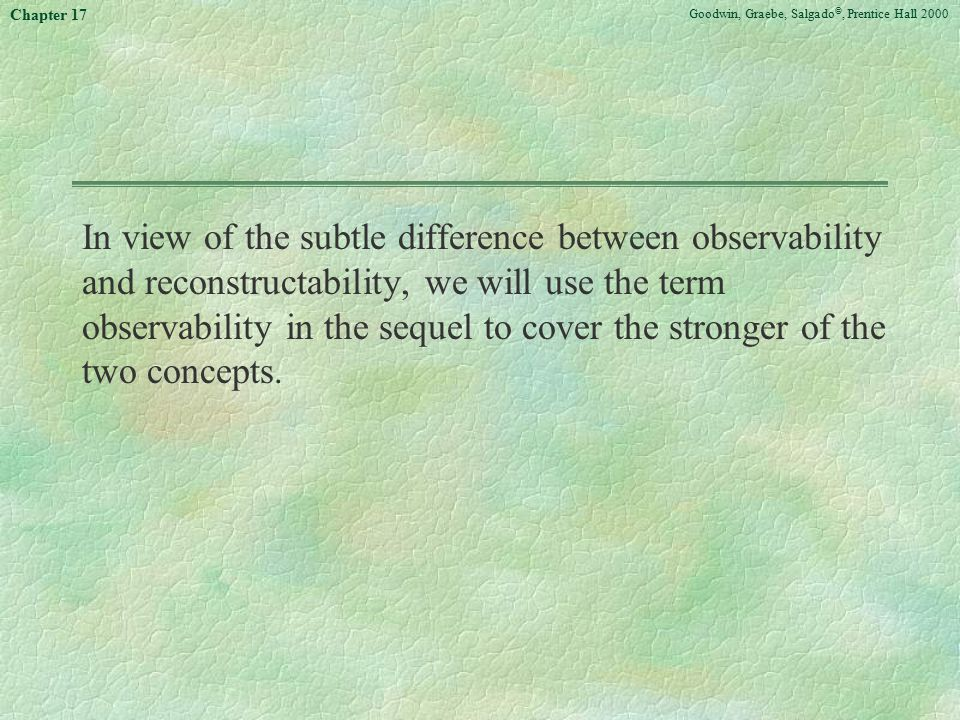 Goodwin, Graebe, Salgado ©, Prentice Hall 2000 Chapter 17 In view of the subtle difference between observability and reconstructability, we will use the term observability in the sequel to cover the stronger of the two concepts.