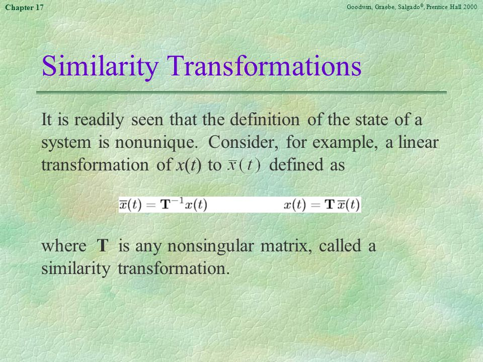 Goodwin, Graebe, Salgado ©, Prentice Hall 2000 Chapter 17 Similarity Transformations It is readily seen that the definition of the state of a system is nonunique.