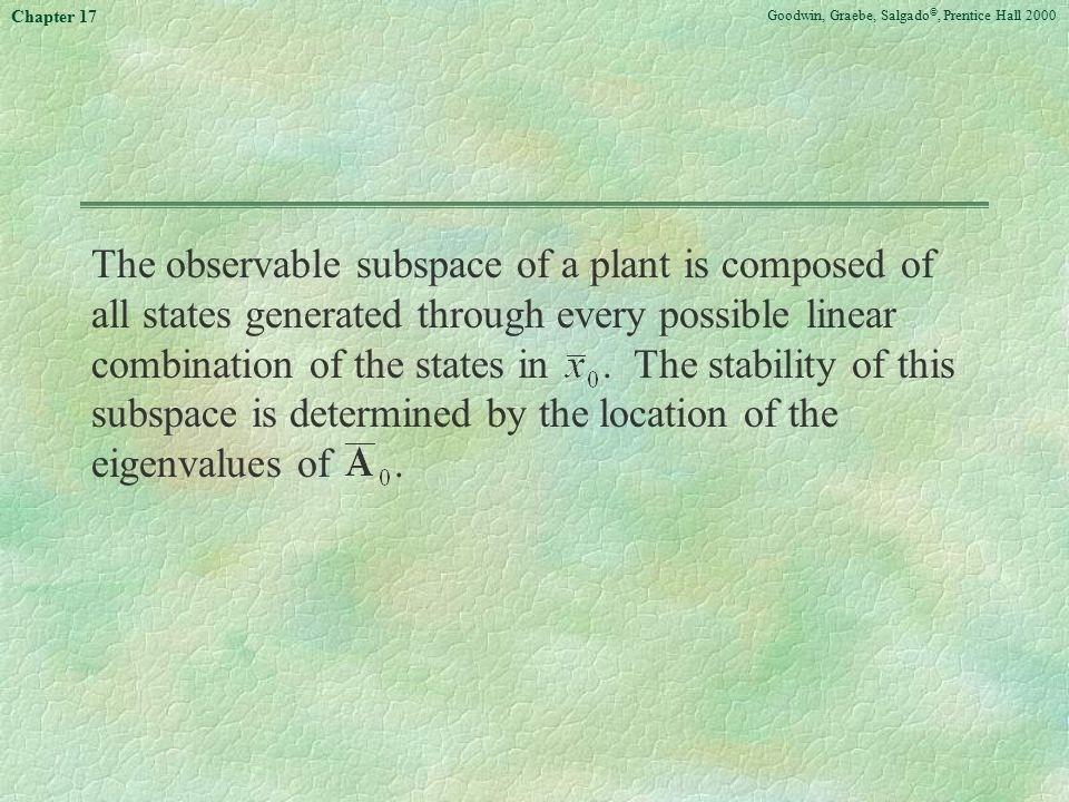 Goodwin, Graebe, Salgado ©, Prentice Hall 2000 Chapter 17 The observable subspace of a plant is composed of all states generated through every possible linear combination of the states in.