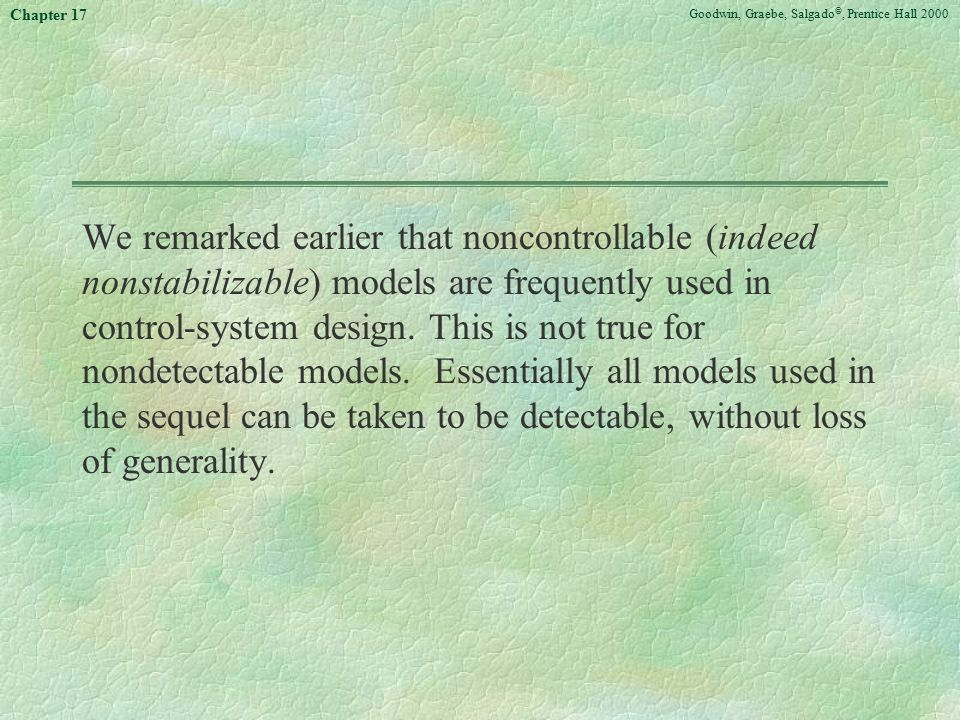 Goodwin, Graebe, Salgado ©, Prentice Hall 2000 Chapter 17 We remarked earlier that noncontrollable (indeed nonstabilizable) models are frequently used in control-system design.