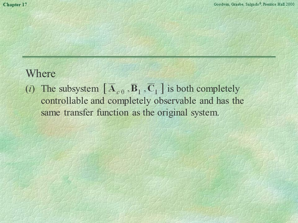 Goodwin, Graebe, Salgado ©, Prentice Hall 2000 Chapter 17 Where (i)The subsystem is both completely controllable and completely observable and has the