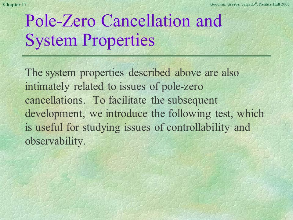 Goodwin, Graebe, Salgado ©, Prentice Hall 2000 Chapter 17 Pole-Zero Cancellation and System Properties The system properties described above are also