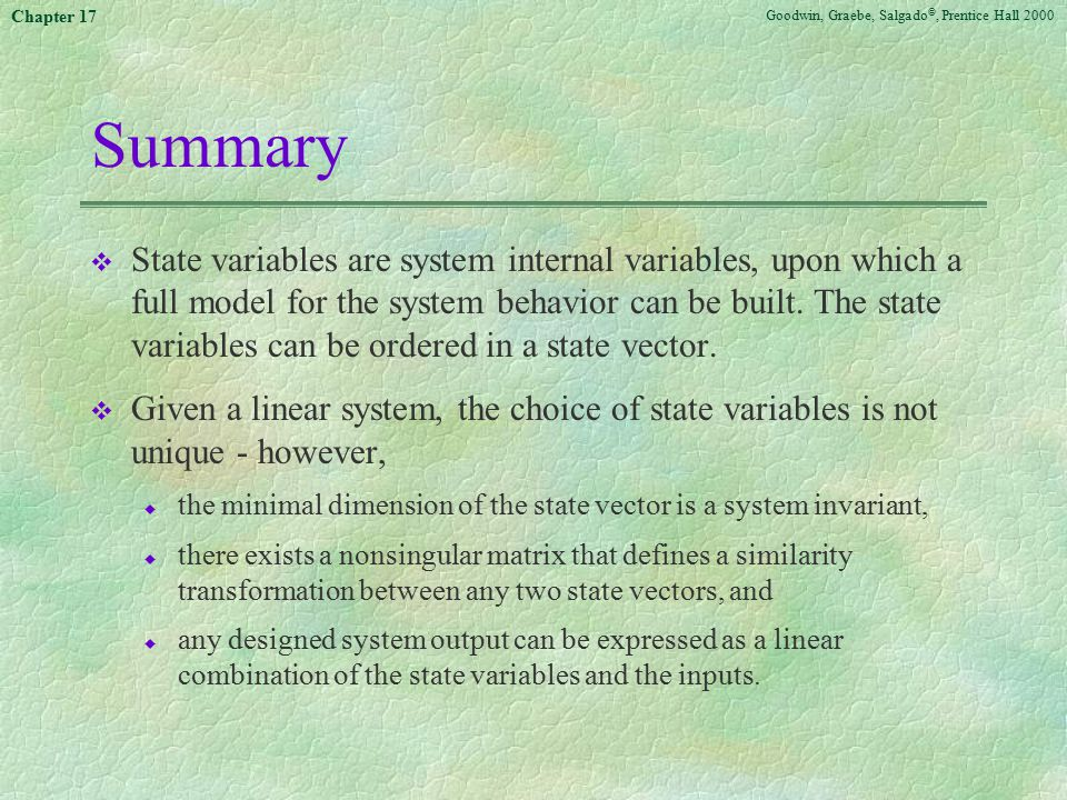 Goodwin, Graebe, Salgado ©, Prentice Hall 2000 Chapter 17 Summary v State variables are system internal variables, upon which a full model for the system behavior can be built.