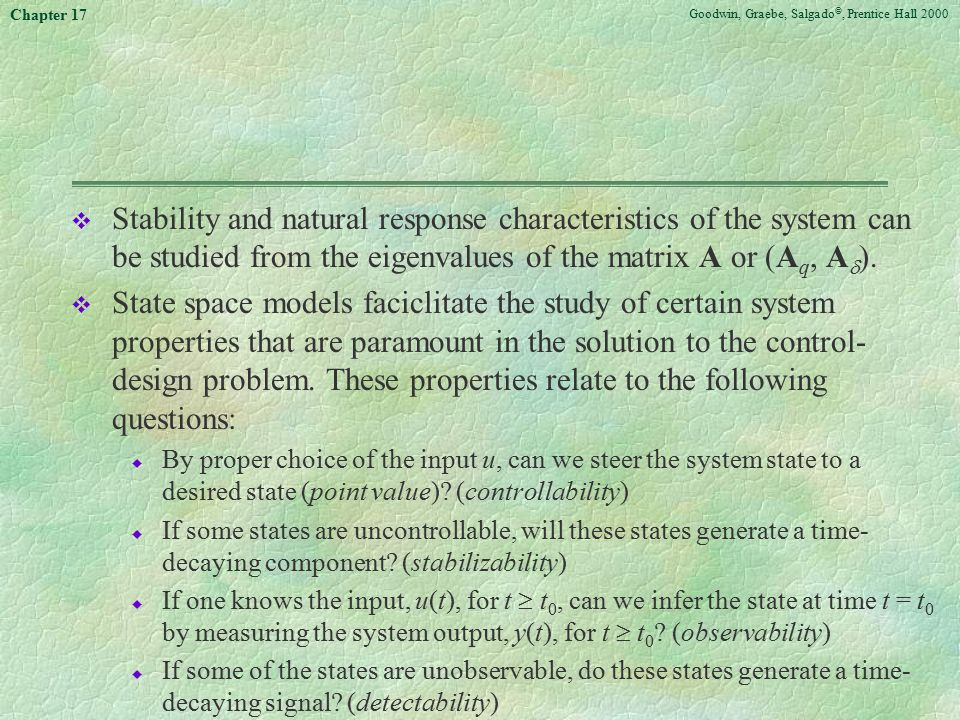 Goodwin, Graebe, Salgado ©, Prentice Hall 2000 Chapter 17 v Stability and natural response characteristics of the system can be studied from the eigenvalues of the matrix A or (A q, A  ).