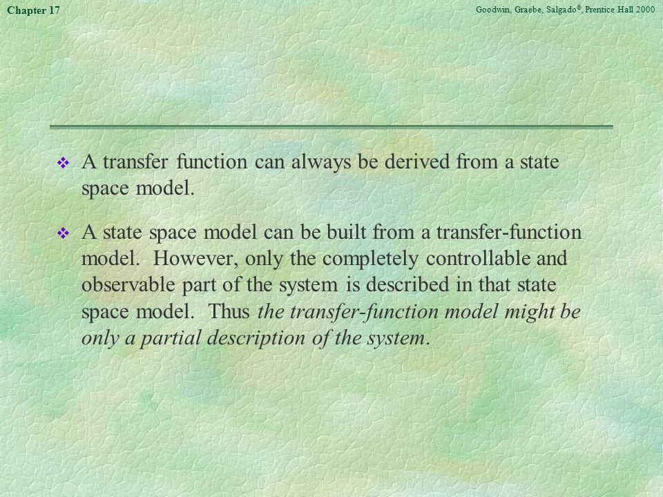 Goodwin, Graebe, Salgado ©, Prentice Hall 2000 Chapter 17 v A transfer function can always be derived from a state space model. v A state space model