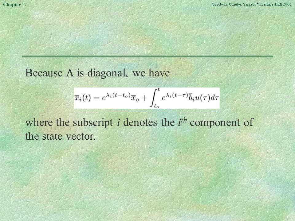 Goodwin, Graebe, Salgado ©, Prentice Hall 2000 Chapter 17 Because  is diagonal, we have where the subscript i denotes the i th component of the state