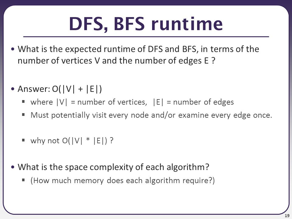19 DFS, BFS runtime What is the expected runtime of DFS and BFS, in terms of the number of vertices V and the number of edges E ? Answer: O( V  +  E )