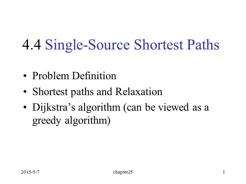 2015-5-7chapter251 4.4 Single-Source Shortest Paths Problem Definition Shortest paths and Relaxation Dijkstra's algorithm (can be viewed as a greedy a