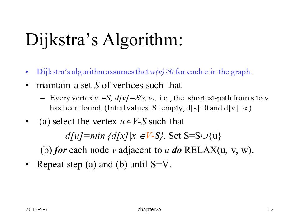 2015-5-7chapter2512 Dijkstra's Algorithm: Dijkstra's algorithm assumes that w(e)  0 for each e in the graph. maintain a set S of vertices such that –