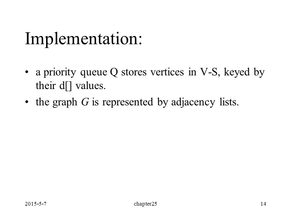 2015-5-7chapter2514 Implementation: a priority queue Q stores vertices in V-S, keyed by their d[] values. the graph G is represented by adjacency list