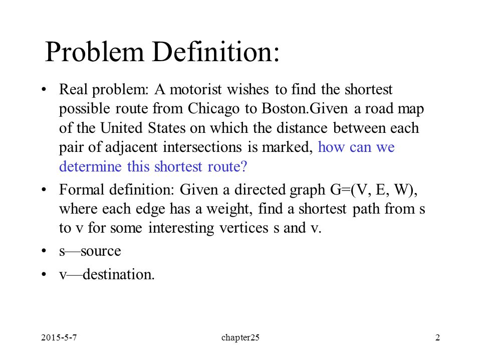 2015-5-7chapter252 Problem Definition: Real problem: A motorist wishes to find the shortest possible route from Chicago to Boston.Given a road map of