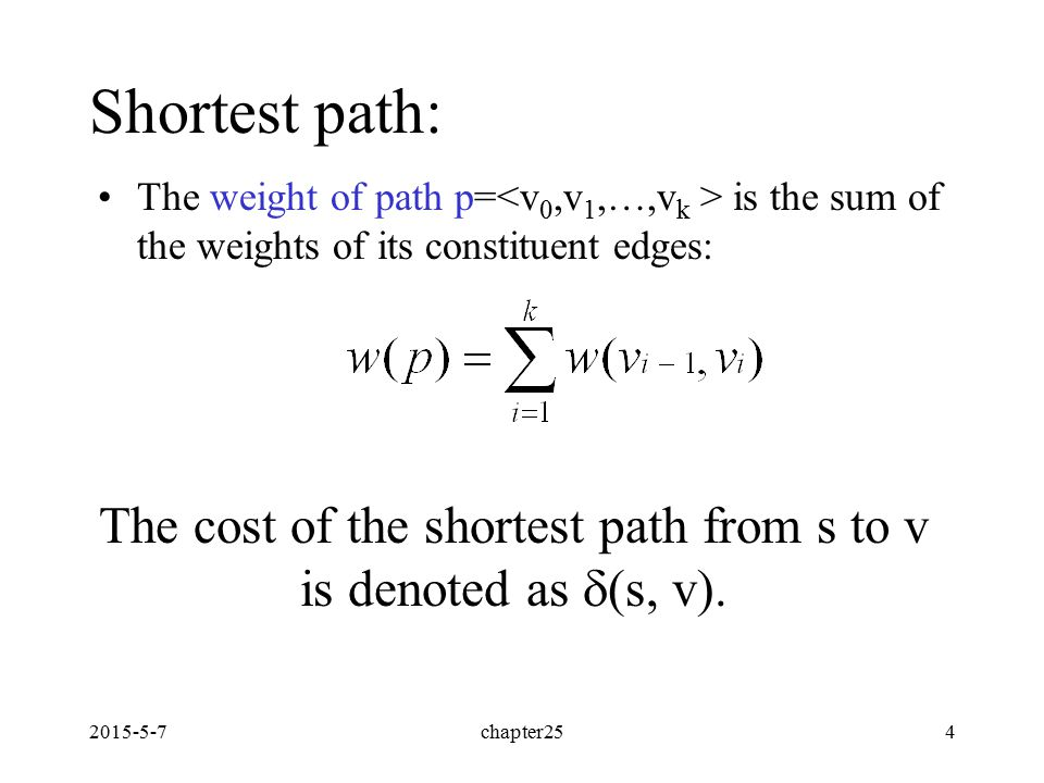 2015-5-7chapter254 Shortest path: The weight of path p= is the sum of the weights of its constituent edges: The cost of the shortest path from s to v is denoted as  (s, v).