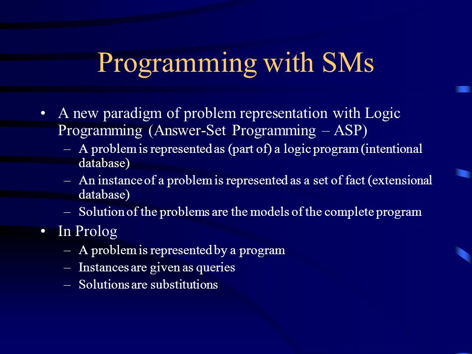 Programming with SMs A new paradigm of problem representation with Logic Programming (Answer-Set Programming – ASP) –A problem is represented as (part of) a logic program (intentional database) –An instance of a problem is represented as a set of fact (extensional database) –Solution of the problems are the models of the complete program In Prolog –A problem is represented by a program –Instances are given as queries –Solutions are substitutions