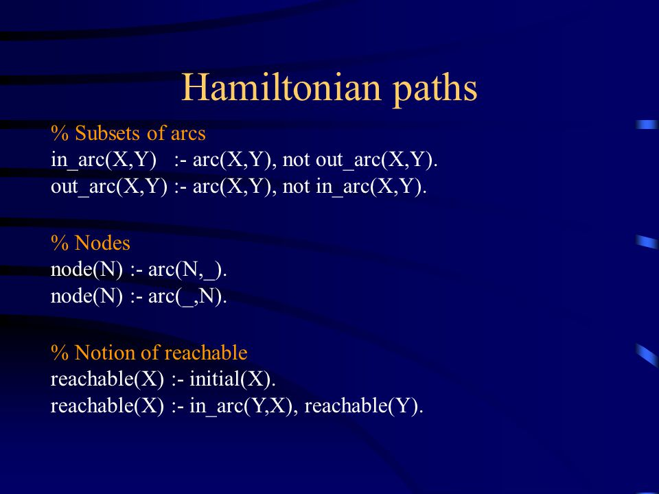 Hamiltonian paths % Subsets of arcs in_arc(X,Y) :- arc(X,Y), not out_arc(X,Y).