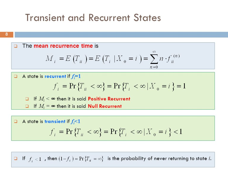 8 Transient and Recurrent States  The mean recurrence time is  A state is recurrent if f i =1  If M i <  then it is said Positive Recurrent  If M i =  then it is said Null Recurrent  A state is transient if f i <1  If, then is the probability of never returning to state i.