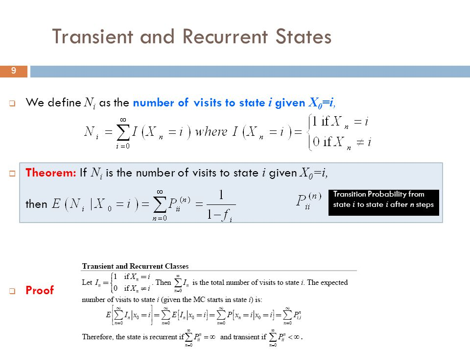 9 Transient and Recurrent States  We define N i as the number of visits to state i given X 0 =i,  Theorem: If N i is the number of visits to state i given X 0 =i, then  Proof Transition Probability from state i to state i after n steps