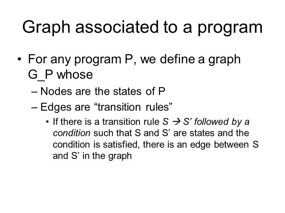 Graph associated to a program For any program P, we define a graph G_P whose –Nodes are the states of P –Edges are transition rules If there is a transition rule S  S' followed by a condition such that S and S' are states and the condition is satisfied, there is an edge between S and S' in the graph