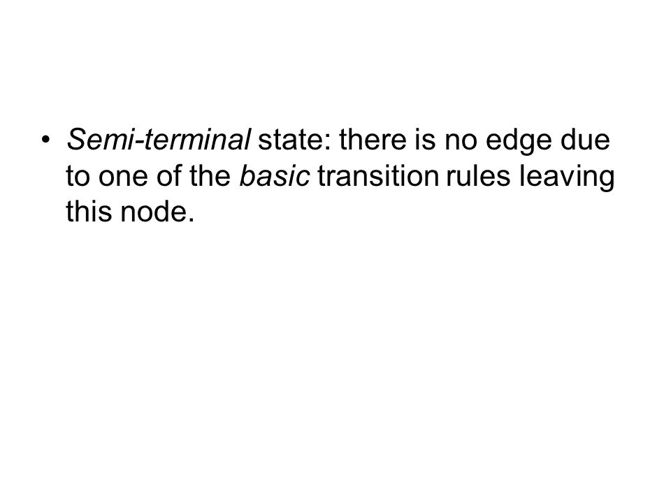 Semi-terminal state: there is no edge due to one of the basic transition rules leaving this node.