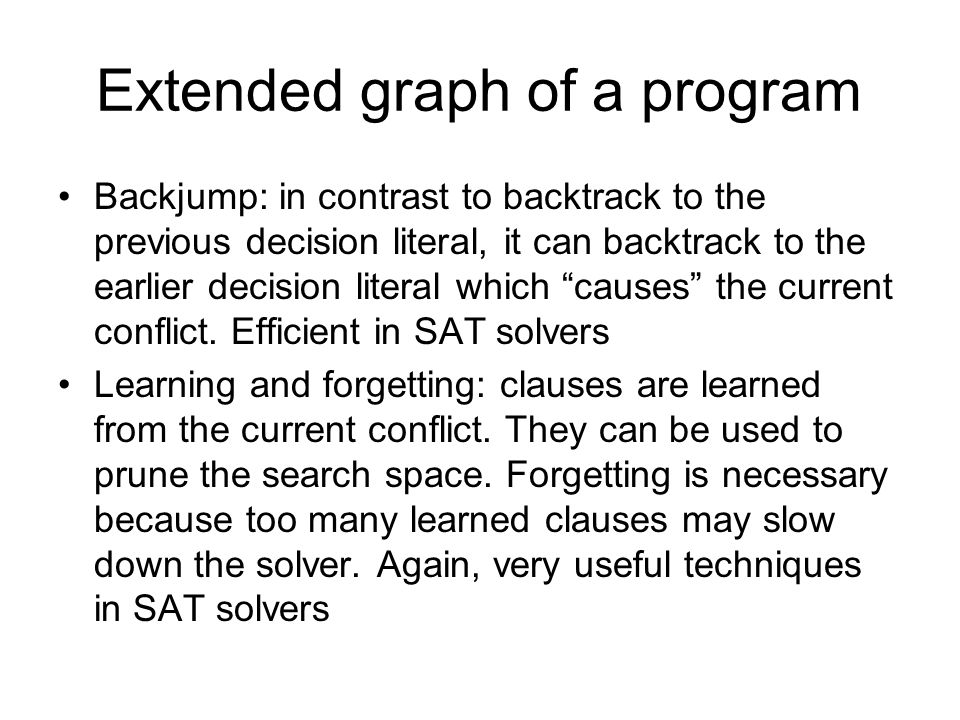Extended graph of a program Backjump: in contrast to backtrack to the previous decision literal, it can backtrack to the earlier decision literal which causes the current conflict.