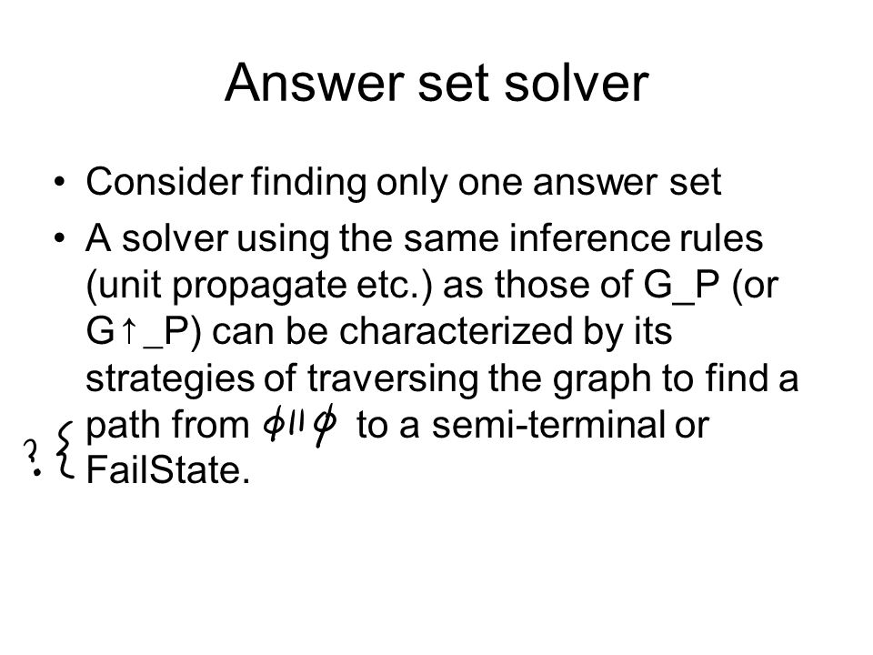 Answer set solver Consider finding only one answer set A solver using the same inference rules (unit propagate etc.) as those of G_P (or G↑_P) can be characterized by its strategies of traversing the graph to find a path from to a semi-terminal or FailState.