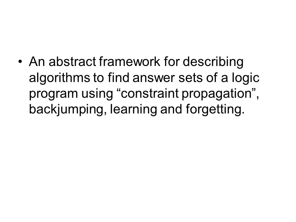 An abstract framework for describing algorithms to find answer sets of a logic program using constraint propagation , backjumping, learning and forgetting.