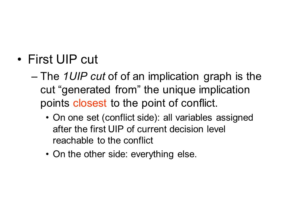 First UIP cut –The 1UIP cut of of an implication graph is the cut generated from the unique implication points closest to the point of conflict.