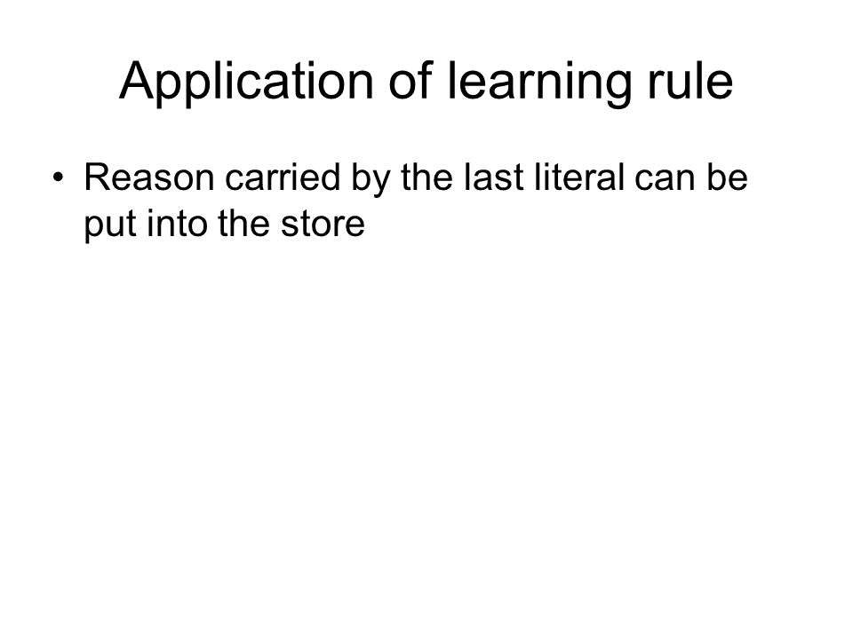 Application of learning rule Reason carried by the last literal can be put into the store