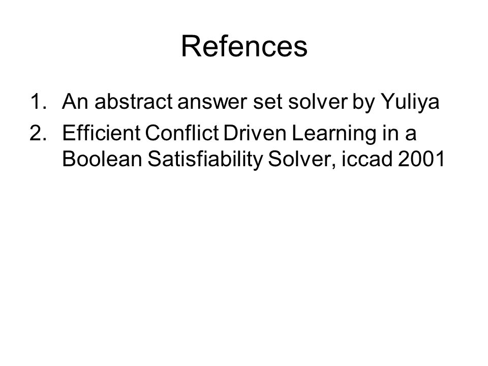 Refences 1.An abstract answer set solver by Yuliya 2.Efficient Conflict Driven Learning in a Boolean Satisfiability Solver, iccad 2001
