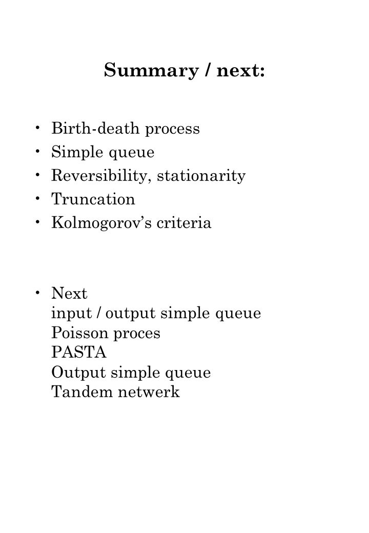 Summary / next: Birth-death process Simple queue Reversibility, stationarity Truncation Kolmogorov's criteria Next input / output simple queue Poisson proces PASTA Output simple queue Tandem netwerk