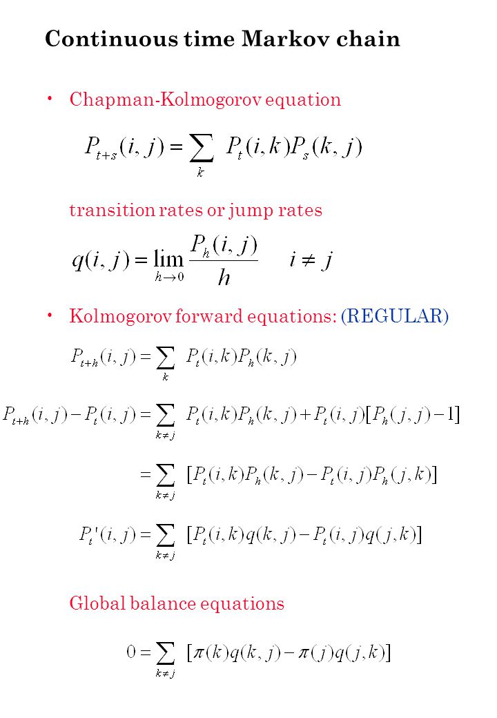 Continuous time Markov chain: summary stochastic process X(t) countable or finite state space S Markov property transition rates independent t irreducible: each state in S reachable from any other state in S Assume ergodic and regular global balance equations (equilibrium eqns) π is stationary distribution solution that can be normalised is equilibrium distribution if equilibrium distribution exists, then it is unique and is limiting distribution