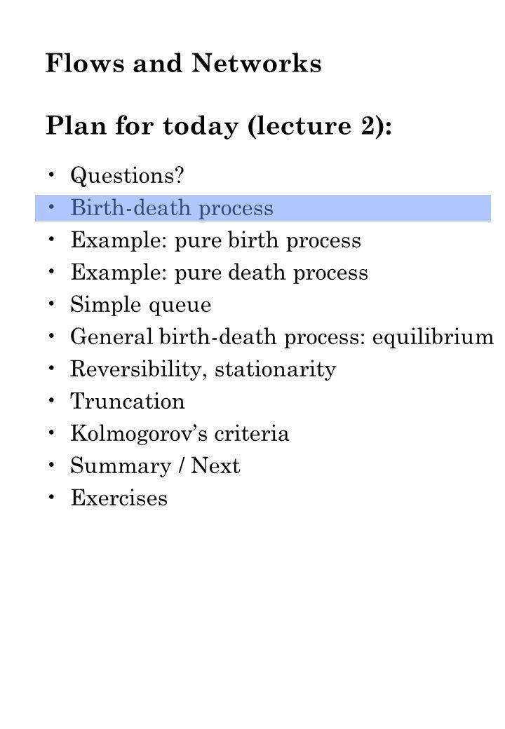 Summary / next: Birth-death process Simple queue Reversibility, stationarity Truncation Kolmogorov's criteria Next input / output simple queue Poisson proces PASTA Output simple queue Tandem netwerk