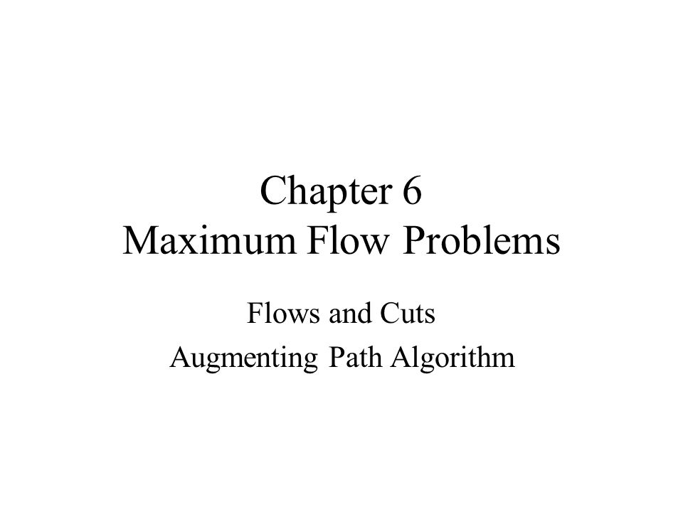 Chapter 6 Maximum Flow Problems Flows and Cuts Augmenting Path Algorithm