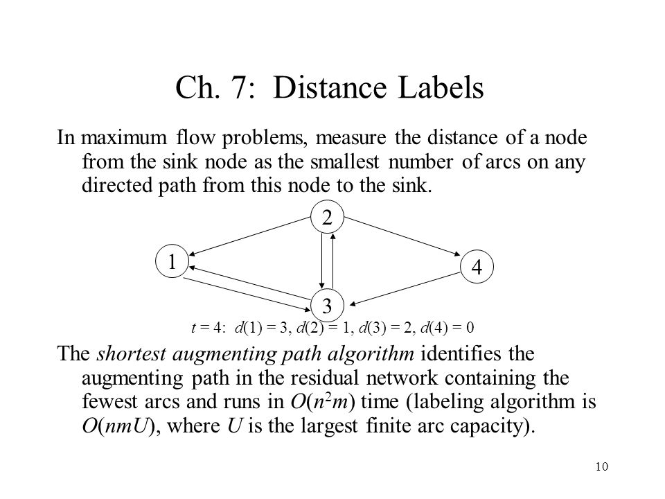 10 Ch. 7: Distance Labels In maximum flow problems, measure the distance of a node from the sink node as the smallest number of arcs on any directed p