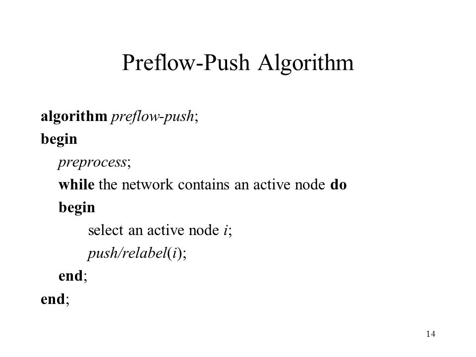 14 Preflow-Push Algorithm algorithm preflow-push; begin preprocess; while the network contains an active node do begin select an active node i; push/relabel(i); end;