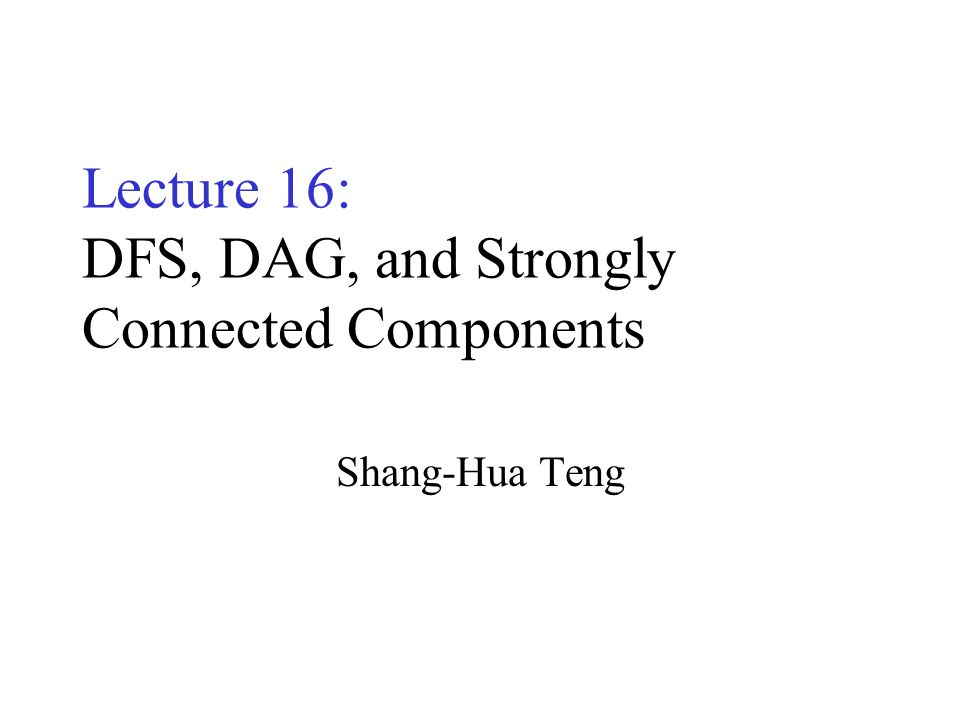 Lecture 16: DFS, DAG, and Strongly Connected Components Shang-Hua Teng