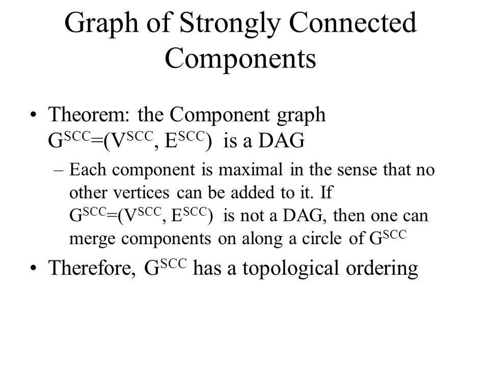 Graph of Strongly Connected Components Theorem: the Component graph G SCC =(V SCC, E SCC ) is a DAG –Each component is maximal in the sense that no other vertices can be added to it.