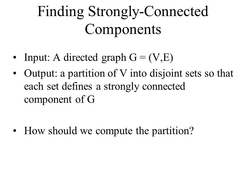 Finding Strongly-Connected Components Input: A directed graph G = (V,E) Output: a partition of V into disjoint sets so that each set defines a strongly connected component of G How should we compute the partition