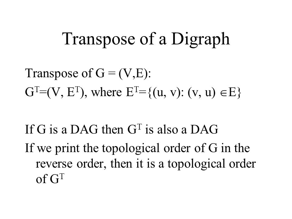 Transpose of a Digraph Transpose of G = (V,E): G T =(V, E T ), where E T ={(u, v): (v, u)  E} If G is a DAG then G T is also a DAG If we print the topological order of G in the reverse order, then it is a topological order of G T