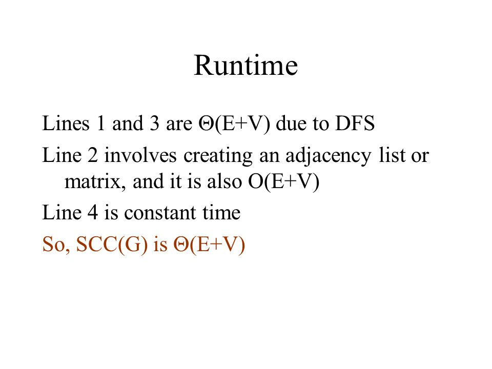 Runtime Lines 1 and 3 are  (E+V) due to DFS Line 2 involves creating an adjacency list or matrix, and it is also O(E+V) Line 4 is constant time So, SCC(G) is  (E+V)