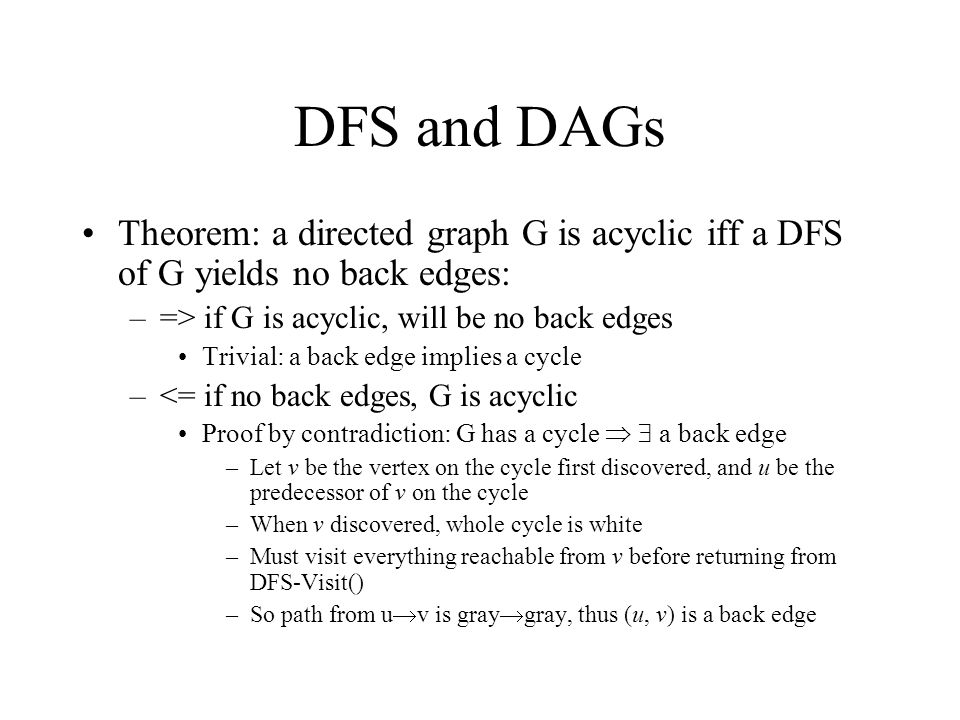 DFS and DAGs Theorem: a directed graph G is acyclic iff a DFS of G yields no back edges: –=> if G is acyclic, will be no back edges Trivial: a back edge implies a cycle –<= if no back edges, G is acyclic Proof by contradiction: G has a cycle   a back edge –Let v be the vertex on the cycle first discovered, and u be the predecessor of v on the cycle –When v discovered, whole cycle is white –Must visit everything reachable from v before returning from DFS-Visit() –So path from u  v is gray  gray, thus (u, v) is a back edge