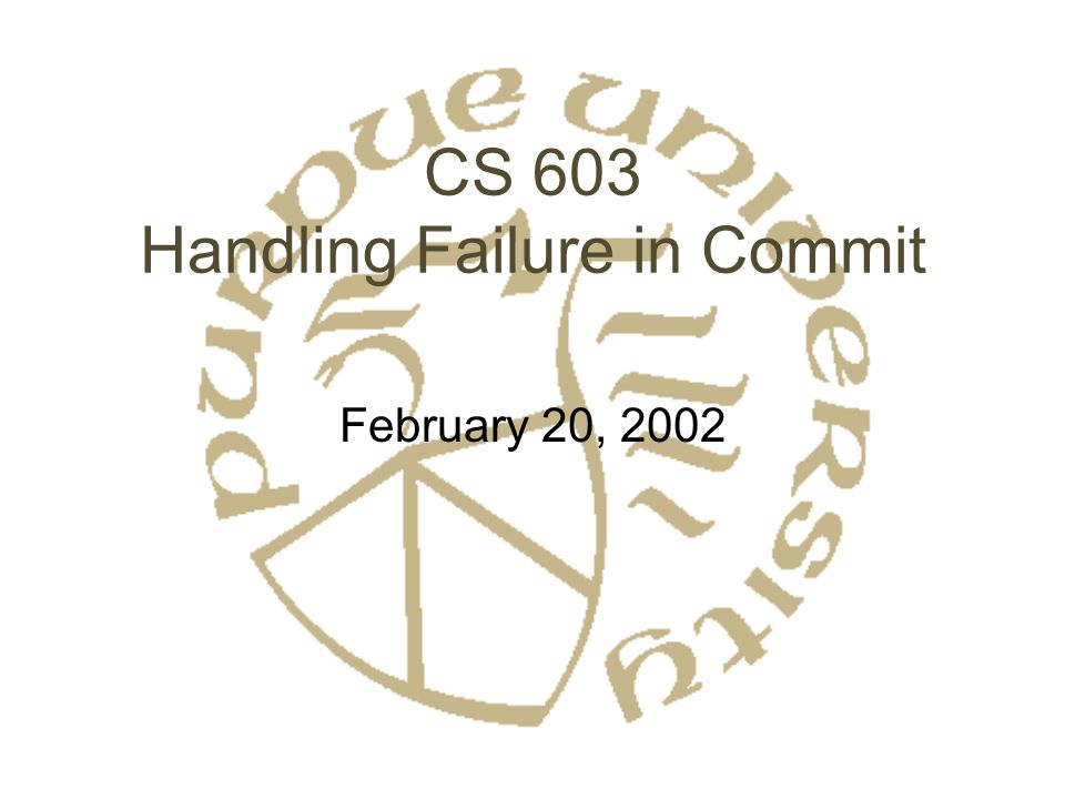 CS 603 Handling Failure in Commit February 20, 2002