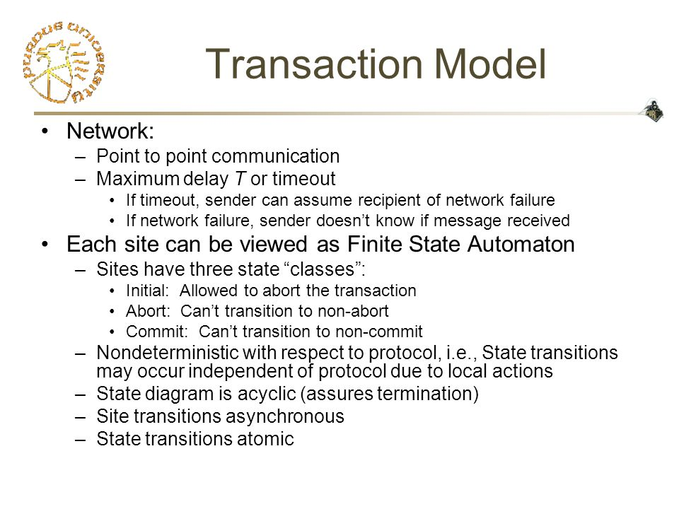 Transaction Model Network: –Point to point communication –Maximum delay T or timeout If timeout, sender can assume recipient of network failure If network failure, sender doesn't know if message received Each site can be viewed as Finite State Automaton –Sites have three state classes : Initial: Allowed to abort the transaction Abort: Can't transition to non-abort Commit: Can't transition to non-commit –Nondeterministic with respect to protocol, i.e., State transitions may occur independent of protocol due to local actions –State diagram is acyclic (assures termination) –Site transitions asynchronous –State transitions atomic