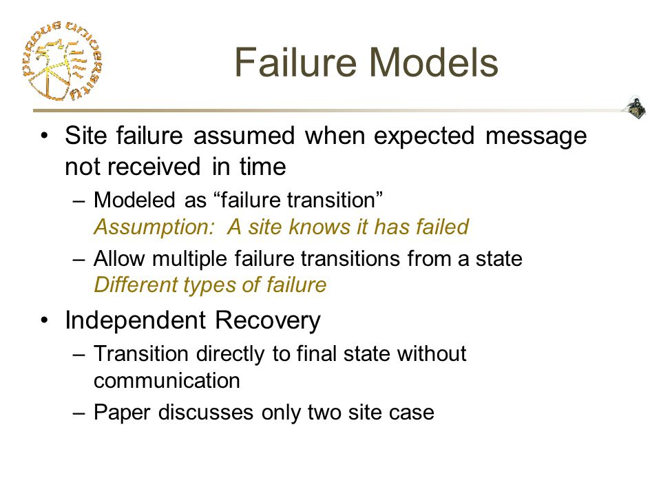 Failure Models Site failure assumed when expected message not received in time –Modeled as failure transition Assumption: A site knows it has failed –Allow multiple failure transitions from a state Different types of failure Independent Recovery –Transition directly to final state without communication –Paper discusses only two site case