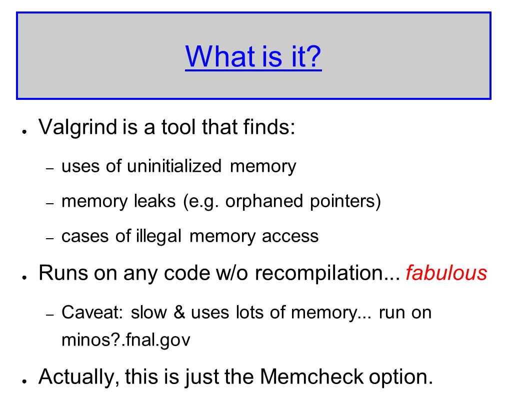 What is it. ● Valgrind is a tool that finds: – uses of uninitialized memory – memory leaks (e.g.