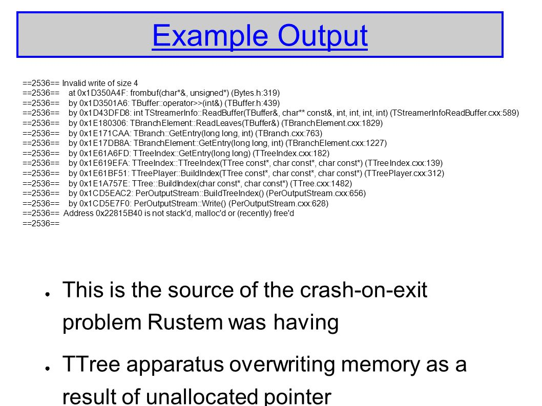 Example Output ● This is the source of the crash-on-exit problem Rustem was having ● TTree apparatus overwriting memory as a result of unallocated pointer ==2536== Invalid write of size 4 ==2536== at 0x1D350A4F: frombuf(char*&, unsigned*) (Bytes.h:319) ==2536== by 0x1D3501A6: TBuffer::operator>>(int&) (TBuffer.h:439) ==2536== by 0x1D43DFD8: int TStreamerInfo::ReadBuffer(TBuffer&, char** const&, int, int, int, int) (TStreamerInfoReadBuffer.cxx:589) ==2536== by 0x1E180306: TBranchElement::ReadLeaves(TBuffer&) (TBranchElement.cxx:1829) ==2536== by 0x1E171CAA: TBranch::GetEntry(long long, int) (TBranch.cxx:763) ==2536== by 0x1E17DB8A: TBranchElement::GetEntry(long long, int) (TBranchElement.cxx:1227) ==2536== by 0x1E61A6FD: TTreeIndex::GetEntry(long long) (TTreeIndex.cxx:182) ==2536== by 0x1E619EFA: TTreeIndex::TTreeIndex(TTree const*, char const*, char const*) (TTreeIndex.cxx:139) ==2536== by 0x1E61BF51: TTreePlayer::BuildIndex(TTree const*, char const*, char const*) (TTreePlayer.cxx:312) ==2536== by 0x1E1A757E: TTree::BuildIndex(char const*, char const*) (TTree.cxx:1482) ==2536== by 0x1CD5EAC2: PerOutputStream::BuildTreeIndex() (PerOutputStream.cxx:656) ==2536== by 0x1CD5E7F0: PerOutputStream::Write() (PerOutputStream.cxx:628) ==2536== Address 0x22815B40 is not stack d, malloc d or (recently) free d ==2536==