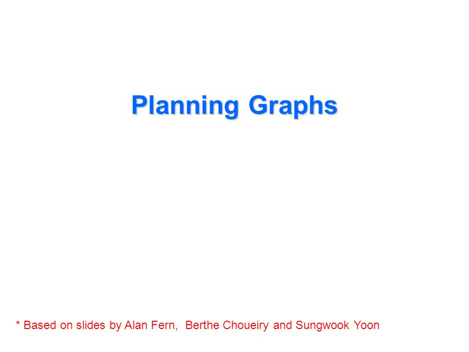 Planning Graphs * Based on slides by Alan Fern, Berthe Choueiry and Sungwook Yoon