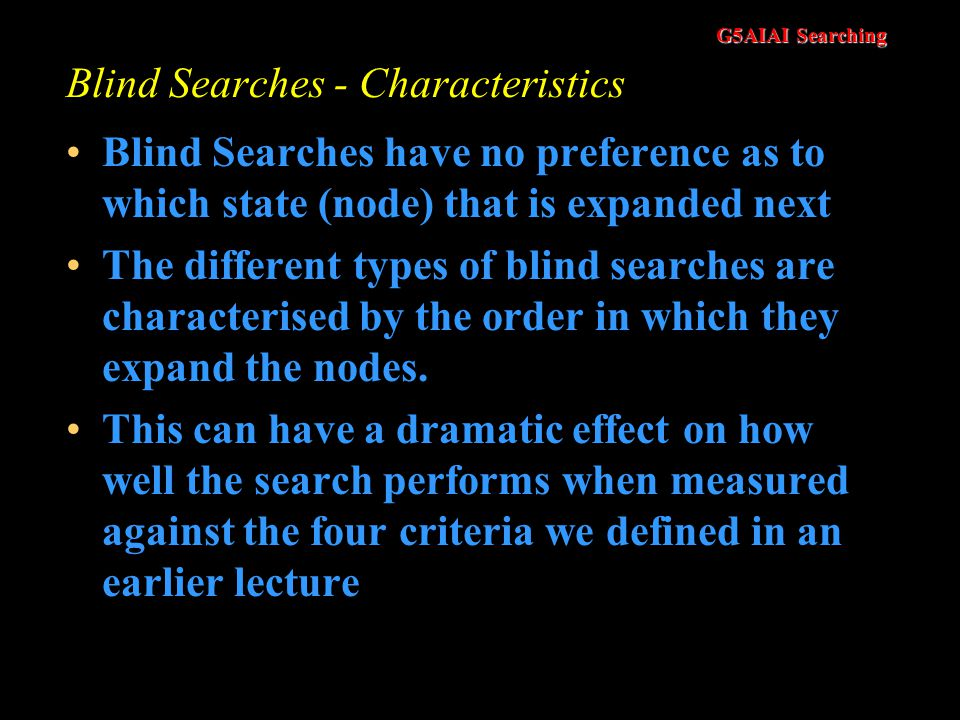G5AIAI Searching Blind Searches - Characteristics Simply searches the State Space Can only distinguish between a goal state and a non-goal state Somet