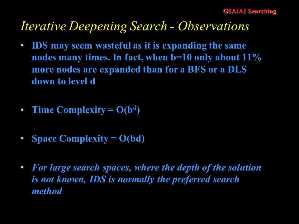 G5AIAI Searching Iterative Deepening Search (vs DLS) The problem with DLS is choosing a depth parameter Setting a depth parameter to 19 is obviously w