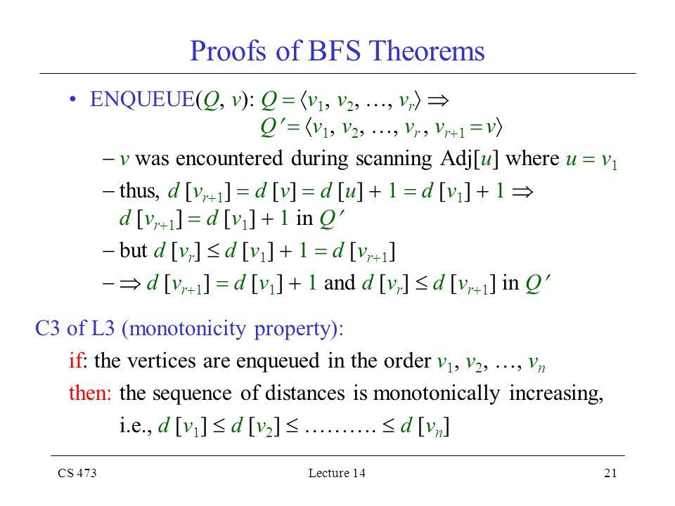CS 473Lecture 1421 Proofs of BFS Theorems ENQUEUE(Q, v): Q   v 1, v 2, …, v r   Q   v 1, v 2, …, v r, v r  1  v   v was encountered during s